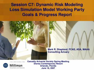 Session C7: Dynamic Risk Modeling Loss Simulation Model Working Party Goals & Progress Report