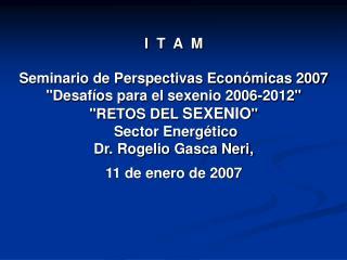 I  T  A  M  Seminario de Perspectivas Econ micas 2007 Desaf os para el sexenio 2006-2012 RETOS DEL SEXENIO  Sector Energ