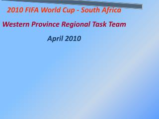 2010 FIFA World Cup - South Africa Western Province Regional Task Team April 2010