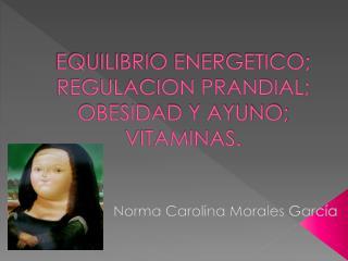 EQUILIBRIO ENERGETICO; REGULACION PRANDIAL; OBESIDAD Y AYUNO; VITAMINAS.