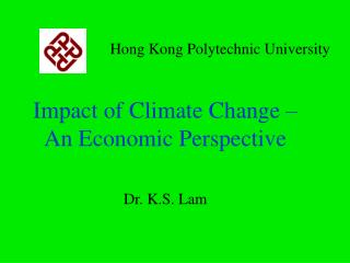 Impact of Climate Change – An Economic Perspective Dr. K.S. Lam