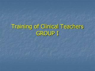 Training of Clinical Teachers  GROUP I