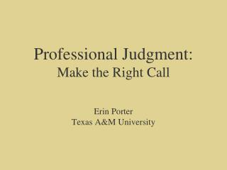 Professional Judgment: Make the Right Call   Erin Porter Texas AM University