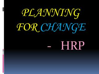 PLANNING FOR  CHANGE