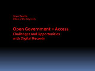 City of Seattle  Office of the City Clerk Open Government = Access Challenges and Opportunities