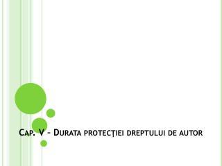 Cap. V –  Durata protec ţ iei dreptului  de  autor