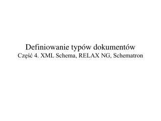 Definiowanie typ�w dokument�w Cz??? 4. XML Schema, RELAX NG, Schematron