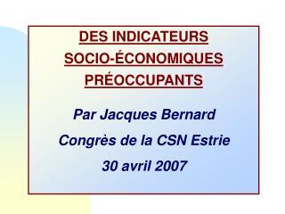 DES INDICATEURS SOCIO-ÉCONOMIQUES  PRÉOCCUPANTS Par Jacques Bernard Congrès de la CSN Estrie