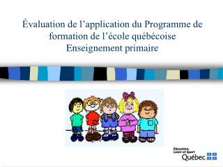 Évaluation de l'application du Programme de formation de l'école québécoise  Enseignement primaire