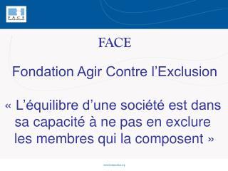 FACE Fondation Agir Contre l'Exclusion «L'équilibre d'une société est dans