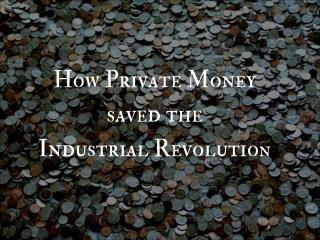 How Private Money  saved the Industrial Revolutio n