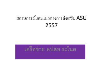 สถานการณ์และแนวทางการส่งเสริม  ASU 2557