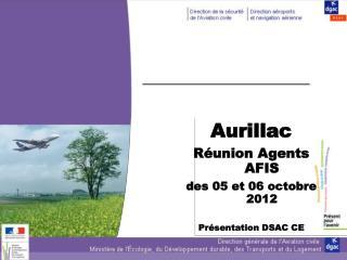 Aurillac  Réunion Agents AFIS  des 05 et 06 octobre 2012 Présentation DSAC CE