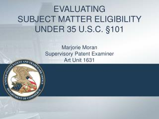 EVALUATING  SUBJECT MATTER ELIGIBILITY  UNDER 35 U.S.C.  101  Marjorie Moran Supervisory Patent Examiner Art Unit 1631