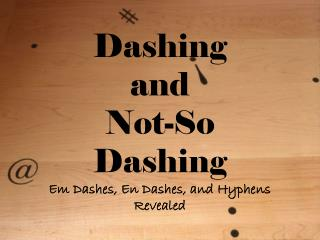 Dashing  and  Not-So Dashing Em Dashes, En Dashes, and Hyphens Revealed