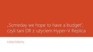 """Someday  we hope to have a  budget"",  czyli tani DR z użyciem Hyper-V Replica"