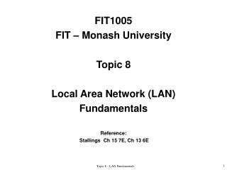 FIT1005 FIT – Monash University Topic 8 Local Area Network (LAN) Fundamentals Reference: