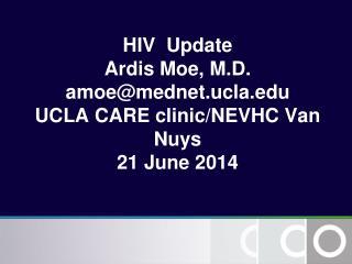 HIV  Update Ardis Moe, M.D. amoe@mednet.ucla UCLA CARE clinic/NEVHC Van Nuys  21 June 2014