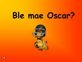 Ble mae Oscar?