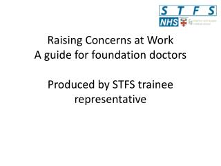 Raising Concerns at Work A guide for foundation doctors Produced by STFS trainee representative