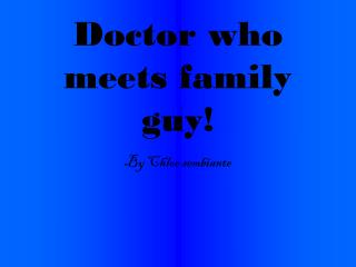 Doctor who meets family guy!