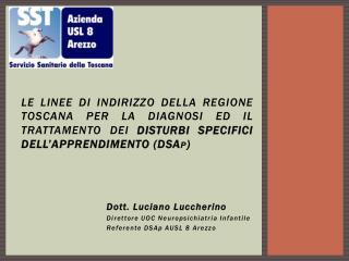 Dott. Luciano  Luccherino Direttore UOC Neuropsichiatria Infantile Referente  DSAp  AUSL 8 Arezzo