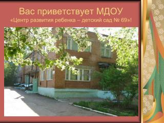 Вас приветствует МДОУ  «Центр развития ребенка – детский сад № 69»!