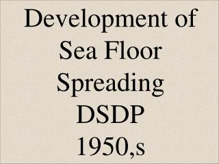 Development of Sea Floor Spreading DSDP 1950,s