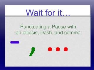 Wait for it… Punctuating a Pause with  an ellipsis, Dash, and comma