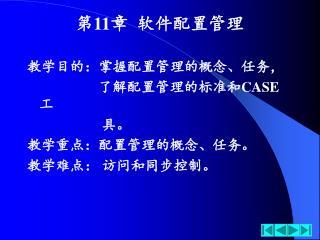 第 11 章  软件配置管理 教学目的:掌握配置管理的概念、任务,                     了解配置管理的标准和 CASE 工                      具。