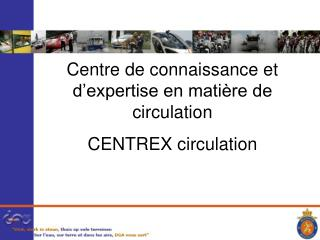 Centre de connaissance et d�expertise en mati�re de circulation CENTREX circulation
