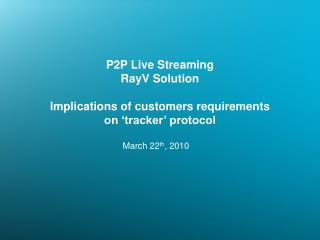 P2P Live Streaming RayV Solution  Implications of customers requirements on 'tracker' protocol