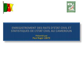 ENREGISTREMENT DES FAITS D'ETAT CIVIL ET STATISTIQUES DE L'ETAT CIVIL AU CAMEROUN  Présenté par