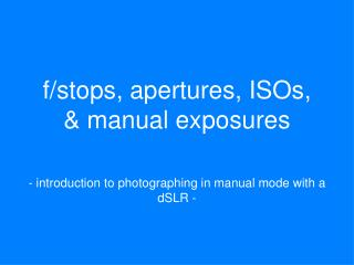 f/stops, apertures, ISOs, & manual exposures