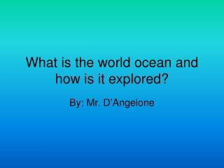What is the world ocean and how is it explored?