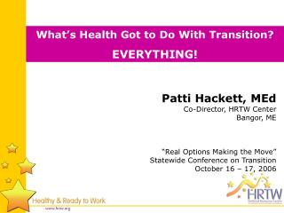 """Patti Hackett, MEd Co-Director, HRTW Center Bangor, ME """"Real Options Making the Move"""""""