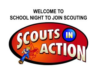 WELCOME TO SCHOOL NIGHT TO JOIN SCOUTING
