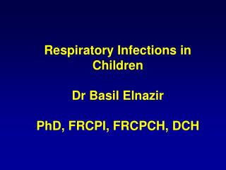 Respiratory Infections in Children Dr Basil Elnazir PhD, FRCPI, FRCPCH, DCH