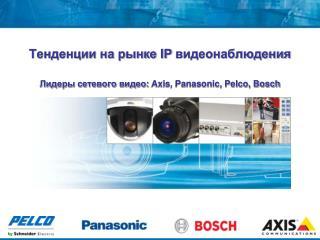 Тенденции на рынке  IP  видеонаблюдения Лидеры сетевого видео:  Axis, Panasonic, Pelco, Bosch