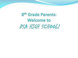8 th  Grade Parents:  Welcome to  DSA HIGH SCHOOL!