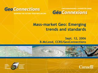 Mass-market Geo: Emerging trends and standards Sept. 12, 2006 B.McLeod, CCRS/GeoConnections