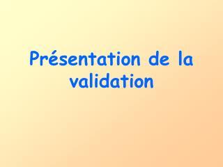 Présentation de la validation