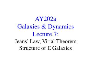 AY202a   Galaxies & Dynamics Lecture 7:  Jeans' Law, Virial Theorem Structure of E Galaxies