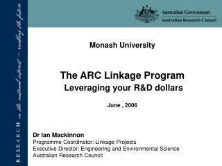 Monash University The ARC Linkage Program Leveraging your R&D dollars June , 2006