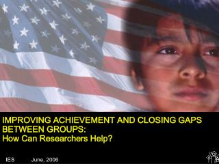 IMPROVING ACHIEVEMENT AND CLOSING GAPS BETWEEN GROUPS: How Can Researchers Help?