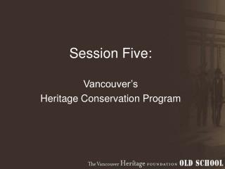 Session Five:  Vancouver's  Heritage Conservation Program