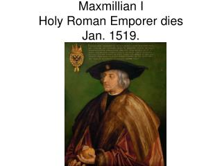 Maxmillian I Holy Roman Emporer dies  Jan. 1519.