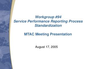 Workgroup #94 Service Performance Reporting Process Standardization MTAC Meeting Presentation