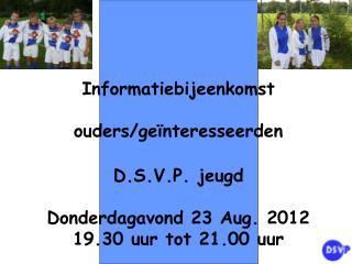 Informatiebijeenkomst ouders/geïnteresseerden D.S.V.P. jeugd Donderdagavond 23 Aug. 2012