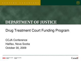 Drug Treatment Court Funding Program CCJA Conference Halifax, Nova Scotia October 30, 2009